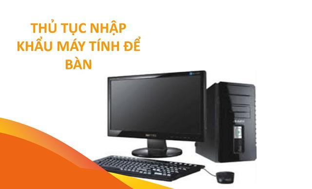 Chuẩn bị hồ sơ, thủ tục nhập khẩu máy tính bảng, máy tính để bàn cẩn thận